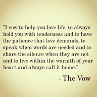 I vow to help you love life, to always hold you with tenderness and to have the patience that love demands, to speak when words are needed and to share the silence when they are not - and to live within the warmth of your heart and always call it home. ❤