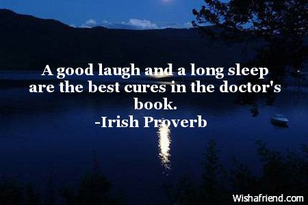 A good laugh and a long sleep are the best cures in the doctor's book. -Irish Proverb