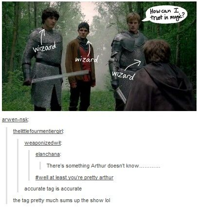 The whole show. Arthur: How can I trust in magic? It's only saved my life about a billion times by now.