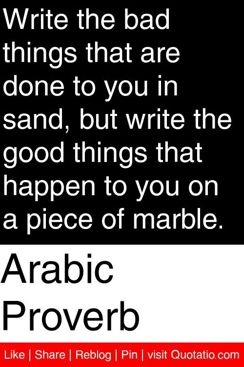 Arabic Proverb - Write the bad things that are done to you in sand, but write the good things that happen to you on a piece of marble. #quotations #quotes