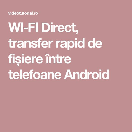 WI-FI Direct, transfer rapid de fișiere între telefoane Android