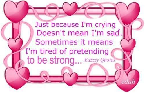 Just Because I'm Crying Doesn't Mean I'm Sad. Sometimes It Means I'm Tired Of Pretending To Be Strong….