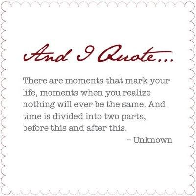 There are moments that mark your life, moments when you realize nothing will ever be the same.  And time is divided into two parts, before this and after this.