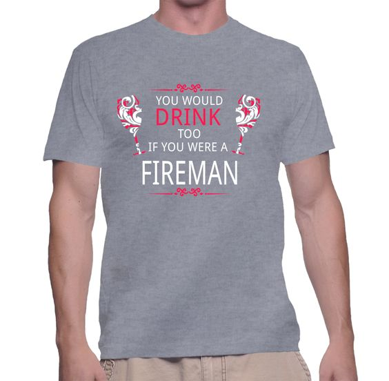 You Would Drink Too If You Were A Fireman T-Shirt