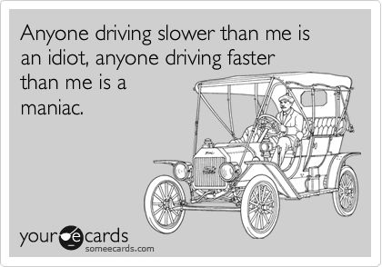 Anyone driving slower than me is an idiot, anyone driving faster than me is a maniac.