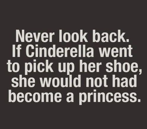 """Never look back. If Cinderella went to pick up her shoe, she would not *have become a princess."" Inspirational/Motivational quote:"
