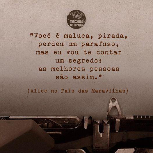 """""""Você é uma maluca, pirada, perdeu um parafuso, mas vou contar um segredo: as melhores pessoas são assim.""""  (Alice no País das Maravilhas):"""