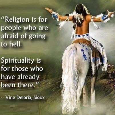 Religion is for people who are afraid of going to hell. Spirituality is for those who have already been there. - Vine Deloria, Sioux: