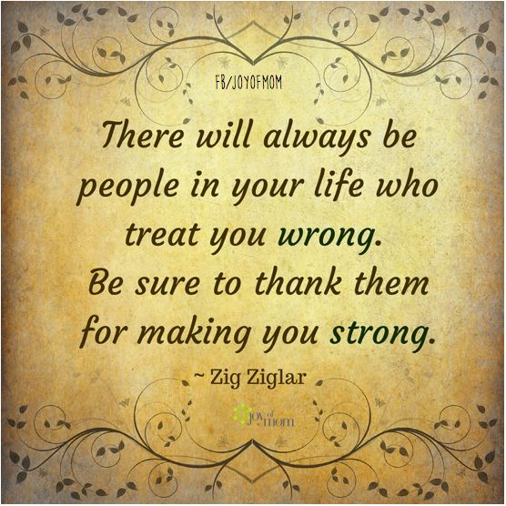 """There will always be people in your life who treat you wrong.  Be sure to thank them for making you strong."""