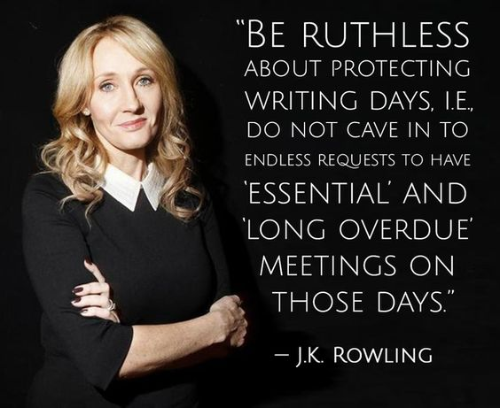 """Be ruthless about protecting writing days, i.e., do not cave in to endless requests to have 'essential' and 'long overdue' meetings on those days."" --J.K. Rowling"