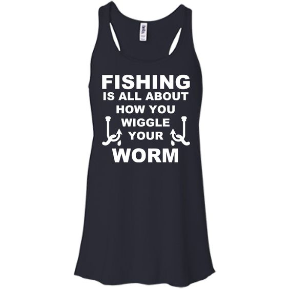 Fishing Is All About How You Wiggle Your Worm Flowy Racerback Tanks