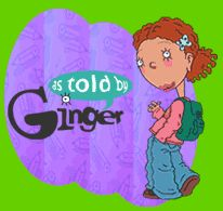 As told by Ginger #love. OMG!! I have forgotten all about this show! The things kids are missing these days..