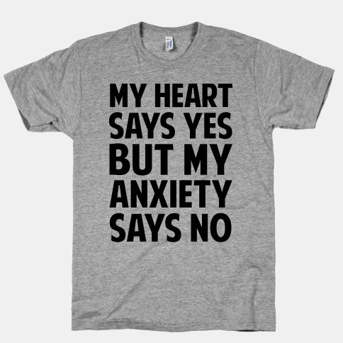 My Heart Says Yes But My Anxiety Says... | T-Shirts, Tank Tops, Sweatshirts and Hoodies | HUMAN