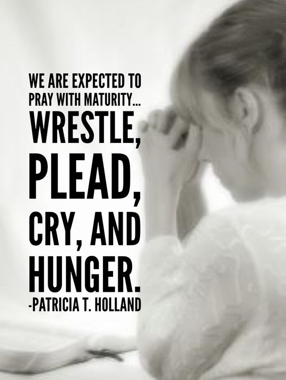 We are expected to pray with maturity. The words most often used to describe urgent, prayerful labor are wrestle, plead, cry, and hunger.