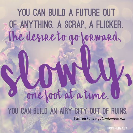 """You can build a future out of anything. A scrap, a flicker. The desire to go forward, slowly, one foot at a time. You can build an airy city out of ruins."" Quote from Pandemonium by Lauren Oliver"