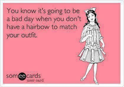 """You know it's going to be a bad day when you don't have a hairbow to  match your outfit."""