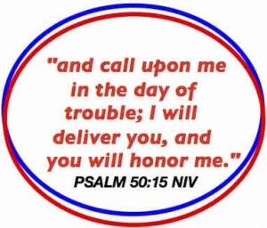 """ And Call Upon Me In The Day Of Trouble, I Will Deliver You, And You Will Honor Me "" ~ Bible Quotes"