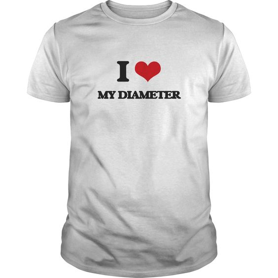 I Love My Diameter - Know someone who loves My Diameter? Then this is the perfect gift for that person. Thank you for visiting my page. Please feel free to share this with others who would enjoy this tshirt.