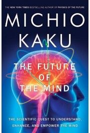 The Future of the Mind : The Scientific Quest to Understand, Enhance, and Empower the Mind by Michio Kaku