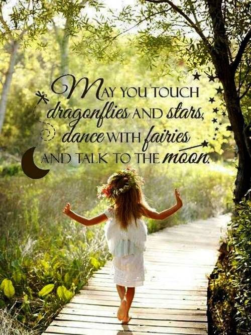 May you touch dragonflies and stars, dance with faries and talk to the moon. I wanna grow up my future children with this words in my heart and mind.~: