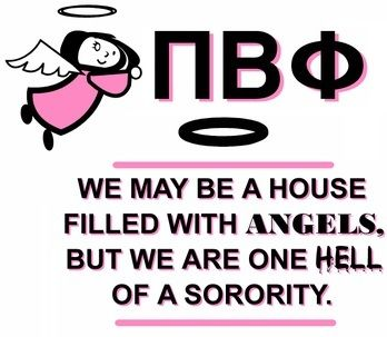 Pi Beta Phi- We may be a house filled with angels, but we are one hell of a sorority!