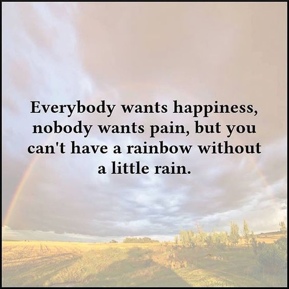 Everybody Want Happiness, Nobody Wants Pain But You Cant Have A Rainbow Without A Little Rain