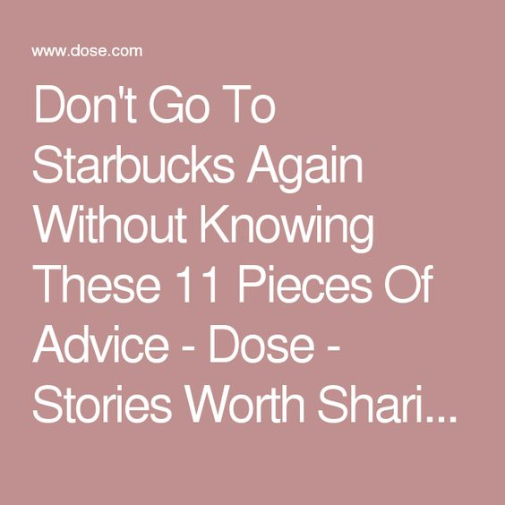 Don't Go To Starbucks Again Without Knowing These 11 Pieces Of Advice - Dose - Stories Worth Sharing