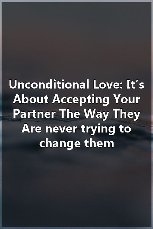Unconditional Love It S About Accepting Your Partner The Way They Are Never Trying To Change Unconditional Love Partner Quotes Qoutes About Love
