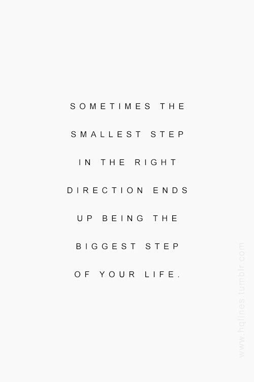 Sometimes the smallest step in the right direction ends up being the biggest step of your life.: