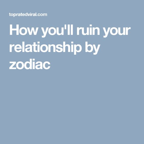 How you'll ruin your relationship by zodiac
