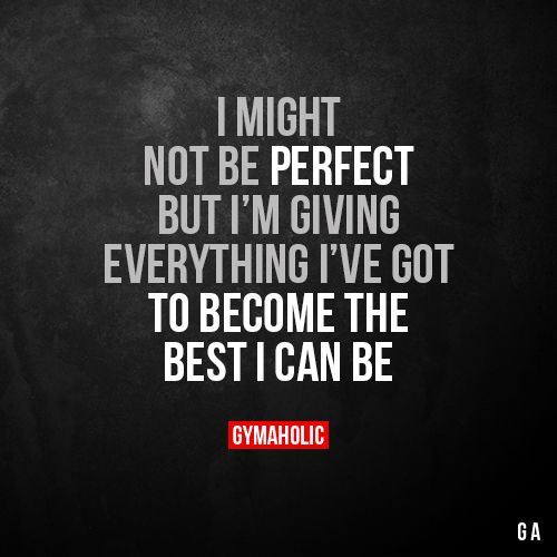 I Might Not Be Perfect But I M Giving Everything I Ve Got To Become The Best I Can Be Proud Of Myself Quotes Fitness Motivation Quotes Inspirational Quotes