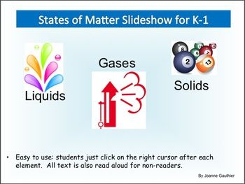 This Powerpoint identifies the 3 States of Matter (gases, liquids and solids) and visually explains basic characteristics for each state. It is meant for K-1 children who cannot yet read fluently or for ESL children who do not yet have the vocabulary to understand what they are reading.