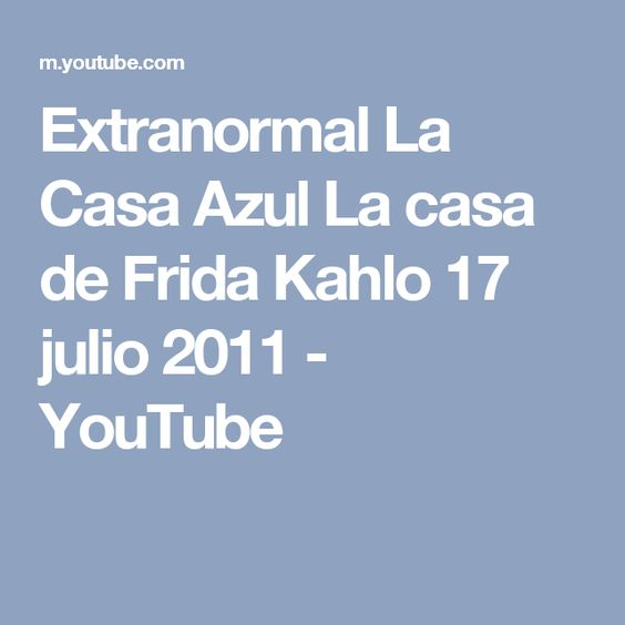 Extranormal La Casa Azul La casa de Frida Kahlo 17 julio 2011 - YouTube