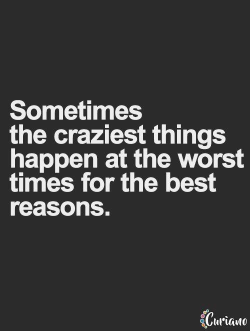 Sometimes the craziest things happen at the worst times for the best reasons... inspirational quote