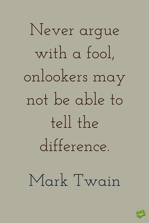Never argue with a fool, onlookers may not be able to tell the difference. Mark Twain.