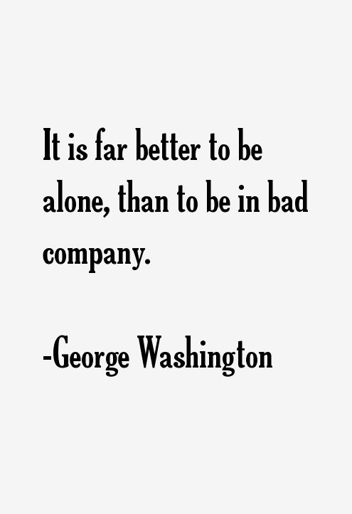"""""""It is far better to be alone, than to be in bad company"""" - George Washington"""