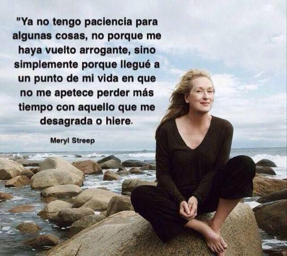... Ya no tengo paciencia con algunas cosas, no porque me haya vuelto arrogante, sino simplemente porque llegué a un punto de mi vida en que no me apetece perder más tiempo con aquello que me desagrada o hiere. Meryl Streep.