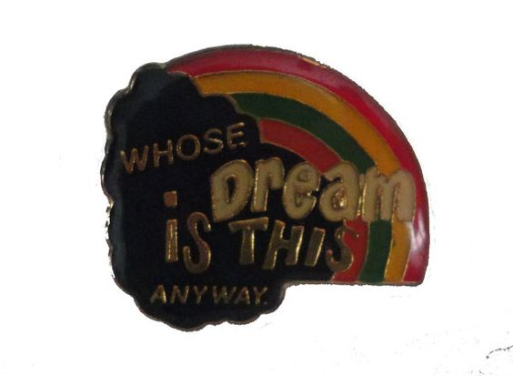 Whose Dream Is This Anyway vintage pin