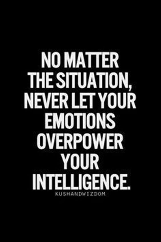No matter the situation, never let your emotions overpower your intelligence.(Really ...? - Geert)