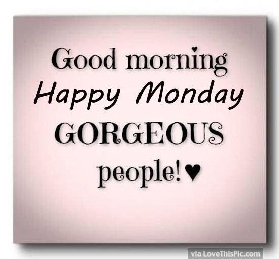 Good Morning Happy Monday Gorgeous People  says  Pinterest  Beautiful, Hap...