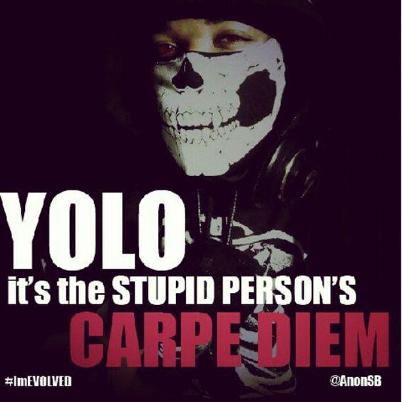 Yolo...it's the Stupid person's CARPE DIEM