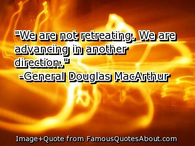 """""""We are not retreating.  We are advancing in another direction"""" - General Douglas MacArthur"""