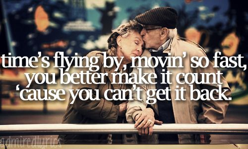 """""""Time's flying by, movin' so fast, you better make it count, 'cause you can't get it back"""" 