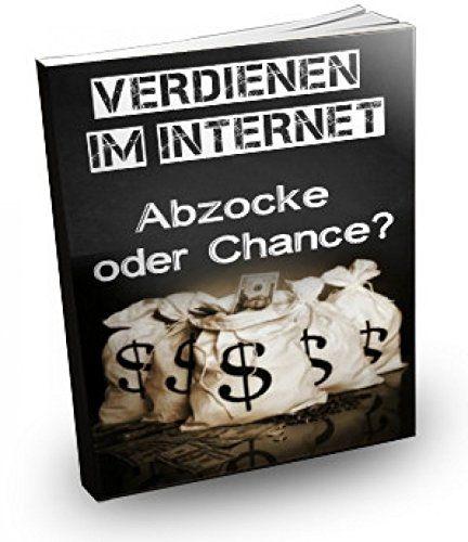 Verdienen im Internet - Abzocke oder Chance?: Gefahren der Anbieter und viele Ratschläge für eigene Methoden zum Geld verdienen