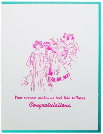 Your success makes us feel like failures. Congratulations. Letterpress printed on recycled paper. Comes with coordinating envelope and packaged in cellophane sleeve.