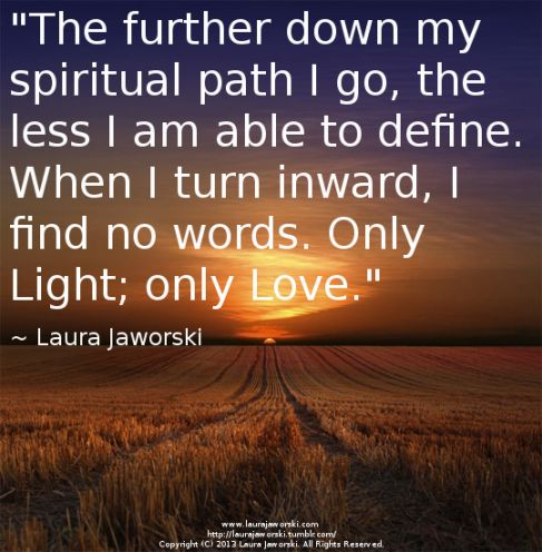 """The further down my spiritual path I go, the less I am able to define.  When I turn inward, I find no words.  Only Light; only Love."" ~Laura Jaworski"