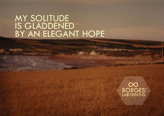 My solitude is gladdened by an elegant hope - Jorge Borges