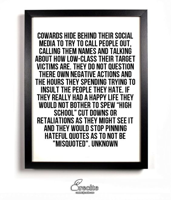 "Cowards hide behind their social media to try to call people out, calling them names and talking about how low-class their target victims are. They do not question there own negative actions and the hours they spending trying to insult the people they hate. If they really had a happy life they would not bother to spew ""high school"" cut downs or retaliations as they might see it and they would stop pinning hateful quotes as to not be ""misquoted"". Unknown - Quote From Recite.com #RECITE ..."
