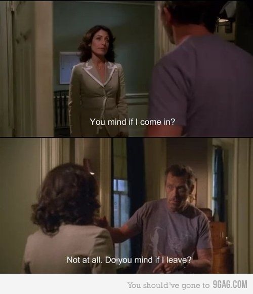 Dr. Lisa Cuddy: You mind if I come in? Dr. Gregory House: Not at all. Do you mind if I leave? House MD quotes