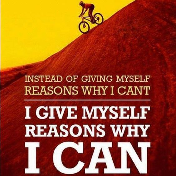 Instead of giving yourself reasons why you can't, give yourself reasons why you can.